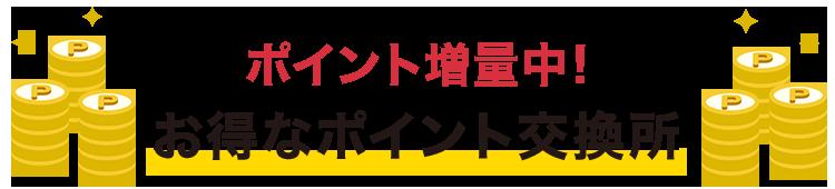 ポイント増量!お得なポイント交換所リリース記念!!