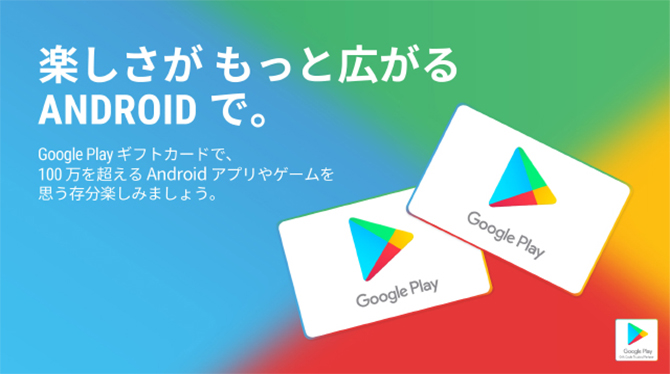 楽しさがもっと広がる ANDROID で。 Google Playギフトカードで、100万を超えるAndroidアプリやゲームを思う存分楽しみましょう。